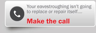 Your eavestroughing isn't going to replace or repair itself…. - make the call